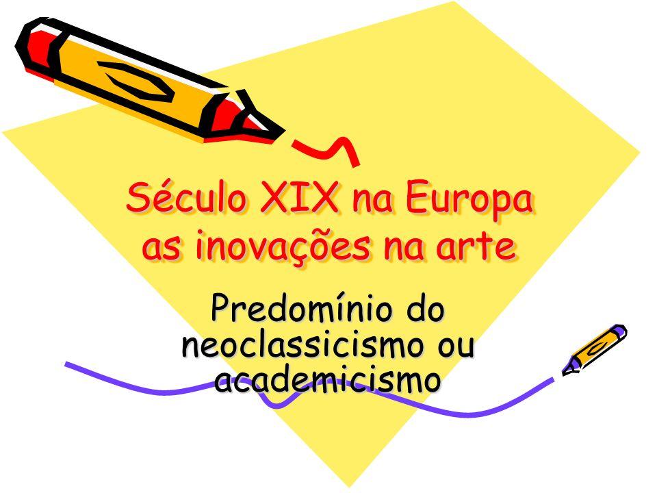 Século XIX na Europa as inovações na arte Predomínio do neoclassicismo ou academicismo