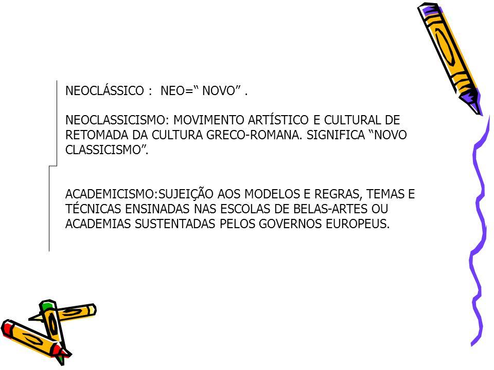 NEOCLÁSSICO : NEO= NOVO. NEOCLASSICISMO: MOVIMENTO ARTÍSTICO E CULTURAL DE RETOMADA DA CULTURA GRECO-ROMANA. SIGNIFICA NOVO CLASSICISMO. ACADEMICISMO: