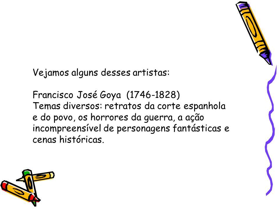 Vejamos alguns desses artistas: Francisco José Goya (1746-1828) Temas diversos: retratos da corte espanhola e do povo, os horrores da guerra, a ação i