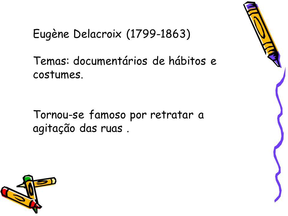 Eugène Delacroix (1799-1863) Temas: documentários de hábitos e costumes. Tornou-se famoso por retratar a agitação das ruas.