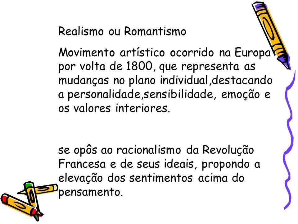 Realismo ou Romantismo Movimento artístico ocorrido na Europa por volta de 1800, que representa as mudanças no plano individual,destacando a personali