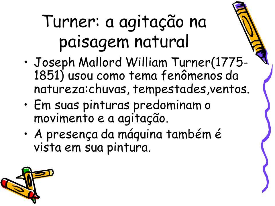 Turner: a agitação na paisagem natural Joseph Mallord William Turner(1775- 1851) usou como tema fenômenos da natureza:chuvas, tempestades,ventos. Em s
