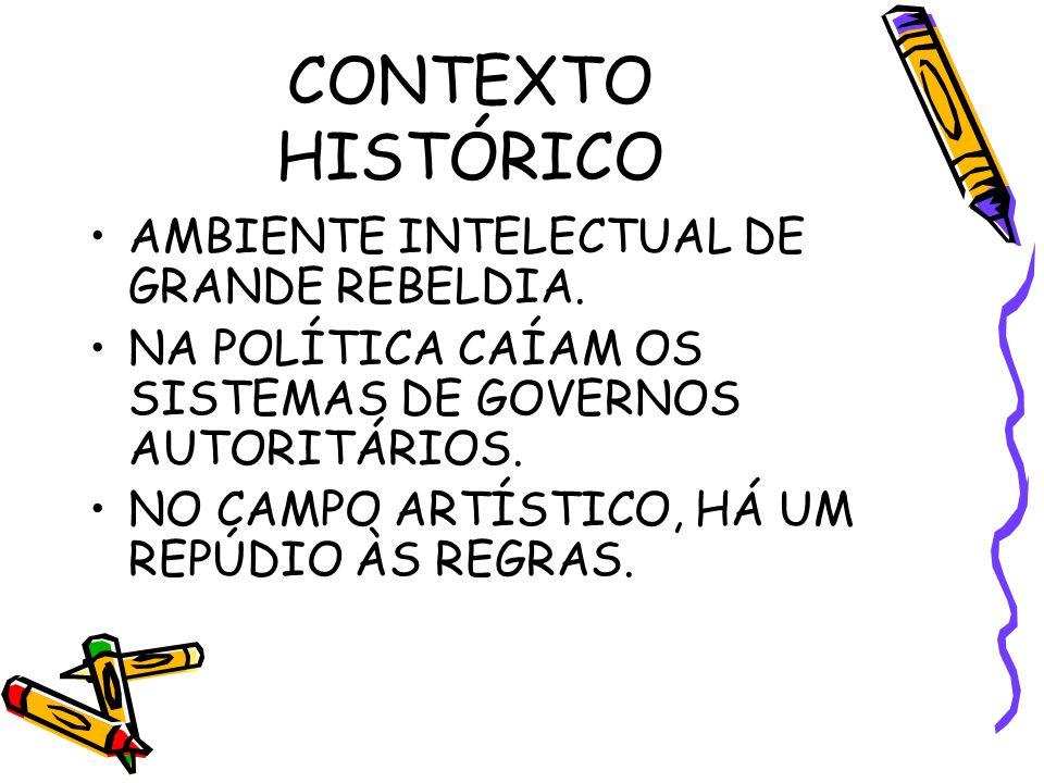 CONTEXTO HISTÓRICO AMBIENTE INTELECTUAL DE GRANDE REBELDIA. NA POLÍTICA CAÍAM OS SISTEMAS DE GOVERNOS AUTORITÁRIOS. NO CAMPO ARTÍSTICO, HÁ UM REPÚDIO