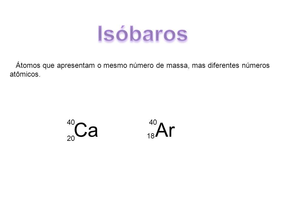 Átomos que apresentam o mesmo número de massa, mas diferentes números atômicos. Ca Ar 40 20 40 18