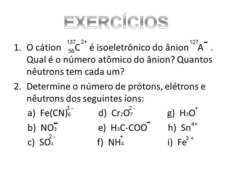 1.O cátion C é isoeletrônico do ânion A. Qual é o número atômico do ânion? Quantos nêutrons tem cada um? 2.Determine o número de prótons, elétrons e n