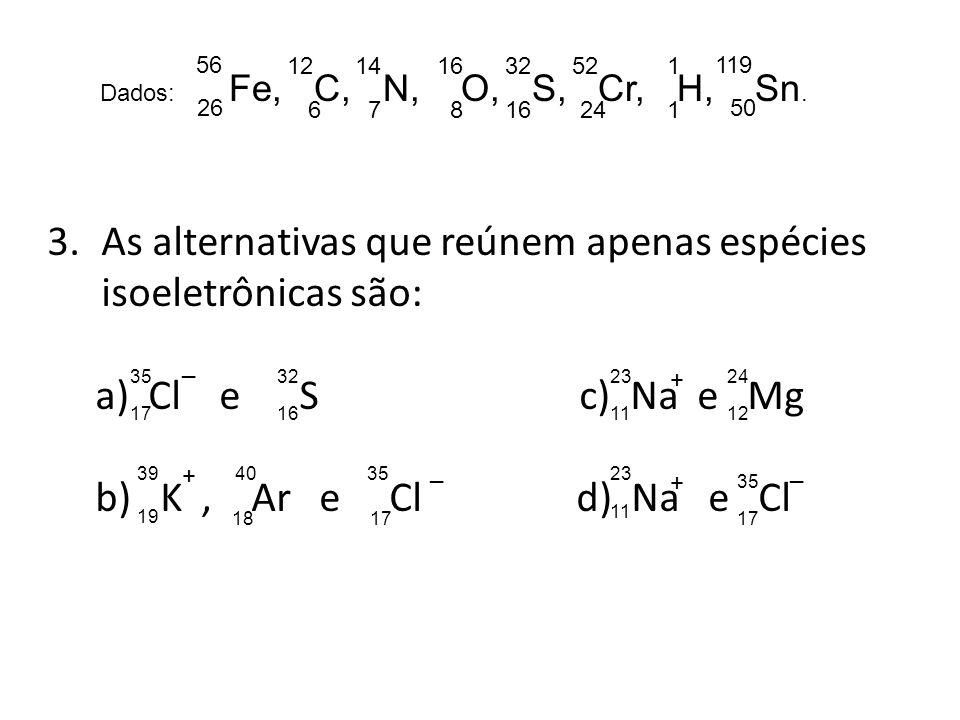 Dados: Fe, C, N, O, S, Cr, H, Sn. 56 26 12 6 14 7 16 8 32 16 52 24 1 1 119 50 3.As alternativas que reúnem apenas espécies isoeletrônicas são: a) Cl e