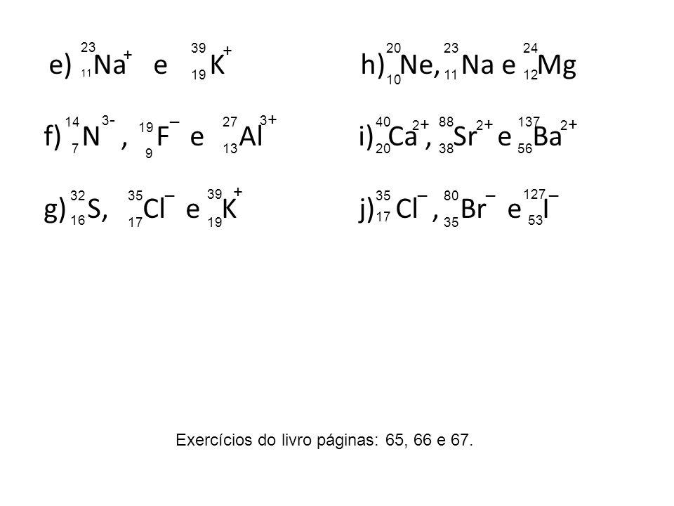 e) Na e K h) Ne, Na e Mg f)N, F e Al i) Ca, Sr e Ba g) S, Cl e K j) Cl, Br e I + + 3-3- _ 3+3+ _ + 2+2+ 2+2+ 2+2+ ___ 23 11 39 19 14 7 19 9 27 13 32 1