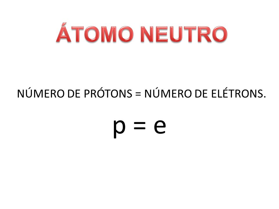 NÚMERO DE PRÓTONS = NÚMERO DE ELÉTRONS. p = e