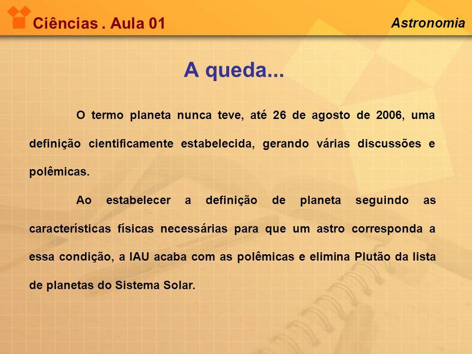 Ciências. Aula 01 Astronomia A queda... O termo planeta nunca teve, até 26 de agosto de 2006, uma definição cientificamente estabelecida, gerando vári