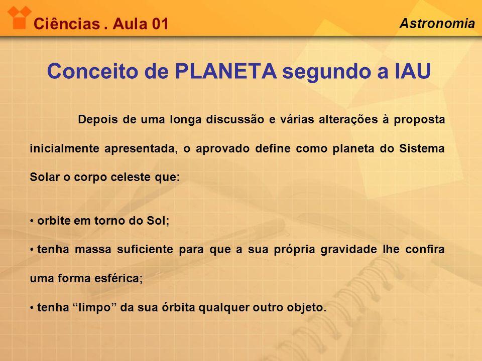 Ciências. Aula 01 Astronomia Conceito de PLANETA segundo a IAU Depois de uma longa discussão e várias alterações à proposta inicialmente apresentada,