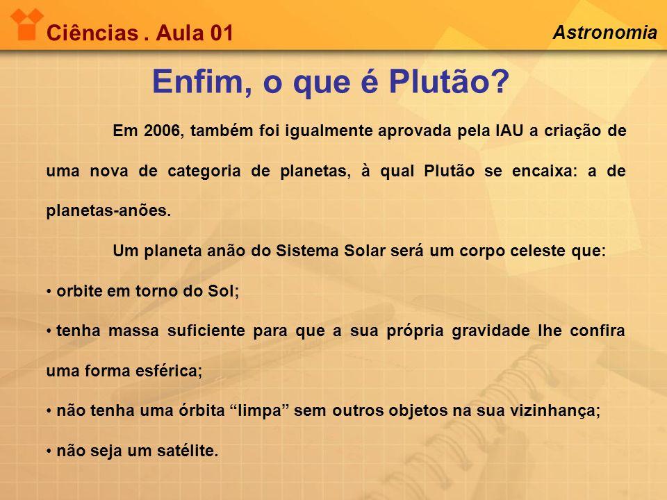 Ciências. Aula 01 Enfim, o que é Plutão? Astronomia Em 2006, também foi igualmente aprovada pela IAU a criação de uma nova de categoria de planetas, à