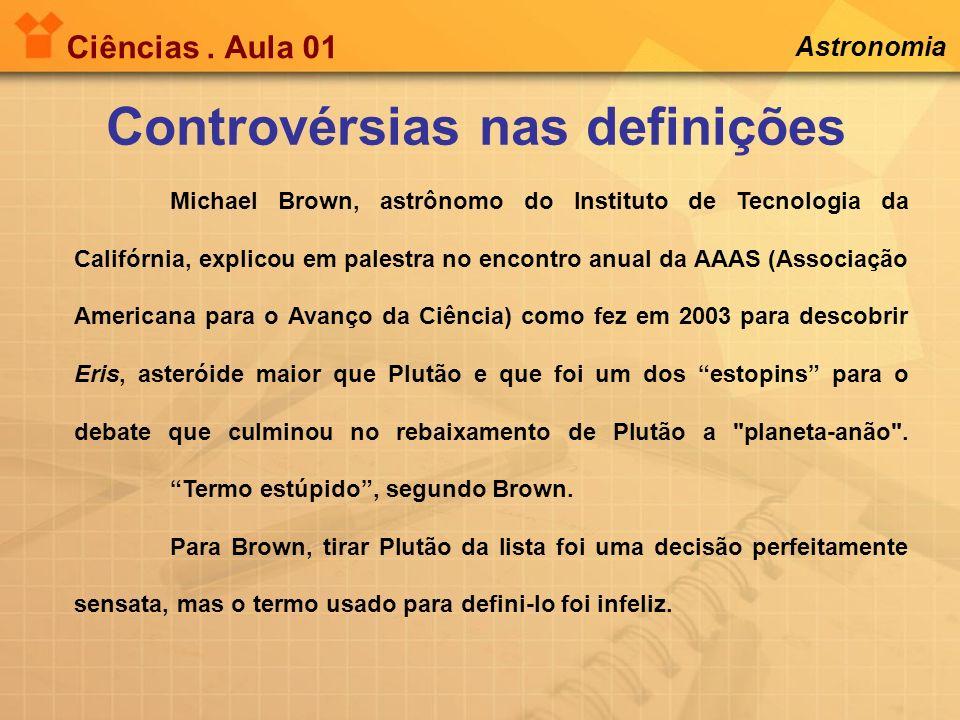 Ciências. Aula 01 Controvérsias nas definições Astronomia Michael Brown, astrônomo do Instituto de Tecnologia da Califórnia, explicou em palestra no e