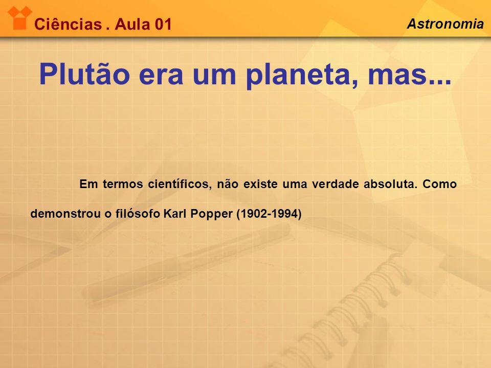 Ciências. Aula 01 Astronomia Em termos científicos, não existe uma verdade absoluta. Como demonstrou o filósofo Karl Popper (1902-1994) Plutão era um