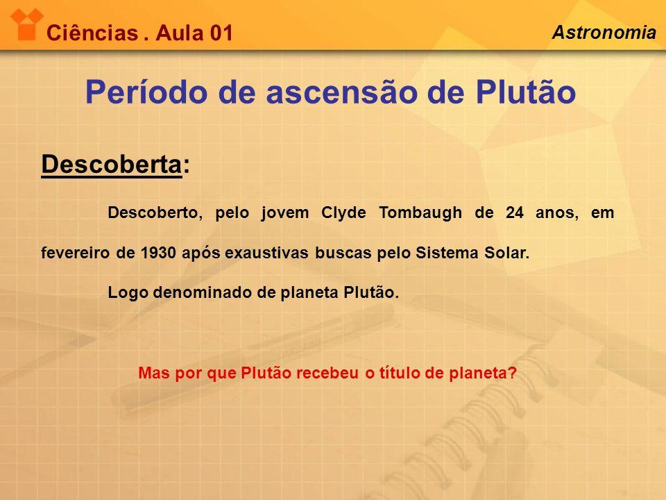 Ciências. Aula 01 Período de ascensão de Plutão Descoberta: Astronomia Descoberto, pelo jovem Clyde Tombaugh de 24 anos, em fevereiro de 1930 após exa