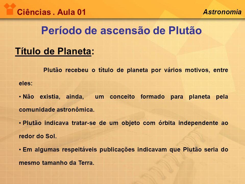 Ciências. Aula 01 Astronomia Plutão recebeu o título de planeta por vários motivos, entre eles: Não existia, ainda, um conceito formado para planeta p