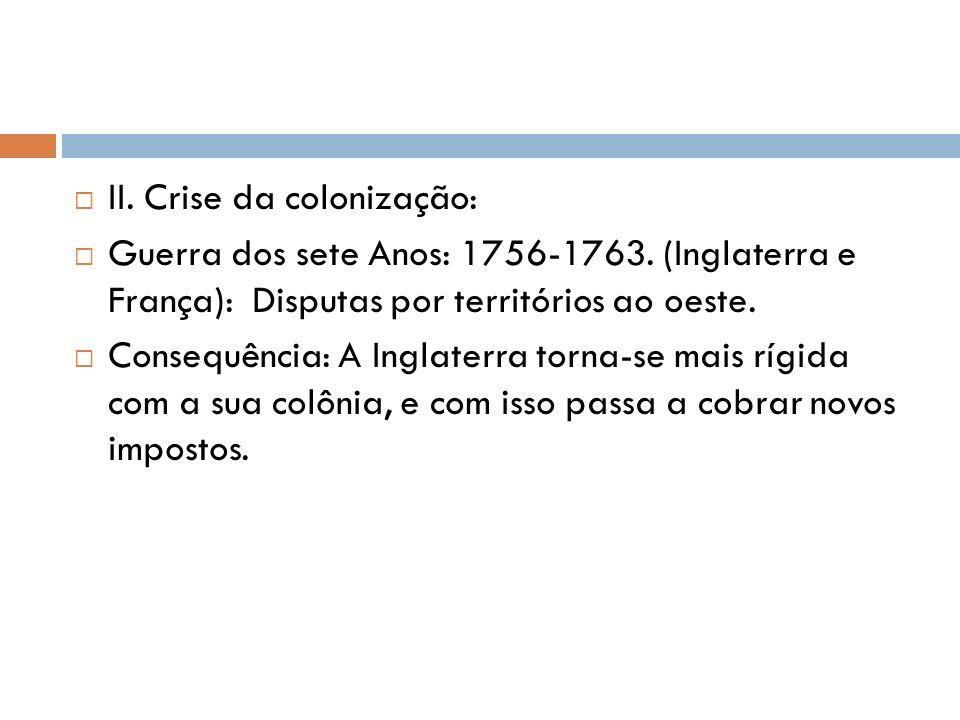 II. Crise da colonização: Guerra dos sete Anos: 1756-1763. (Inglaterra e França): Disputas por territórios ao oeste. Consequência: A Inglaterra torna-