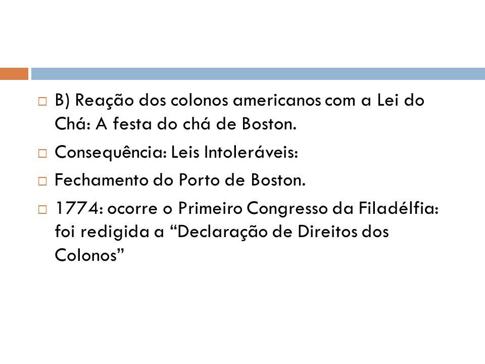 B) Reação dos colonos americanos com a Lei do Chá: A festa do chá de Boston. Consequência: Leis Intoleráveis: Fechamento do Porto de Boston. 1774: oco