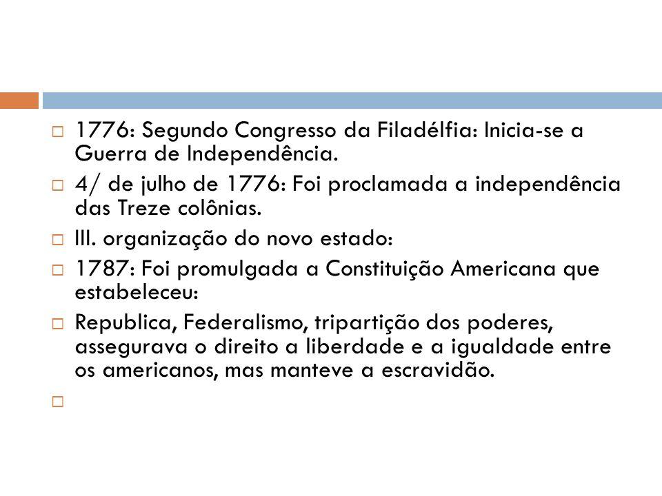 1776: Segundo Congresso da Filadélfia: Inicia-se a Guerra de Independência. 4/ de julho de 1776: Foi proclamada a independência das Treze colônias. II