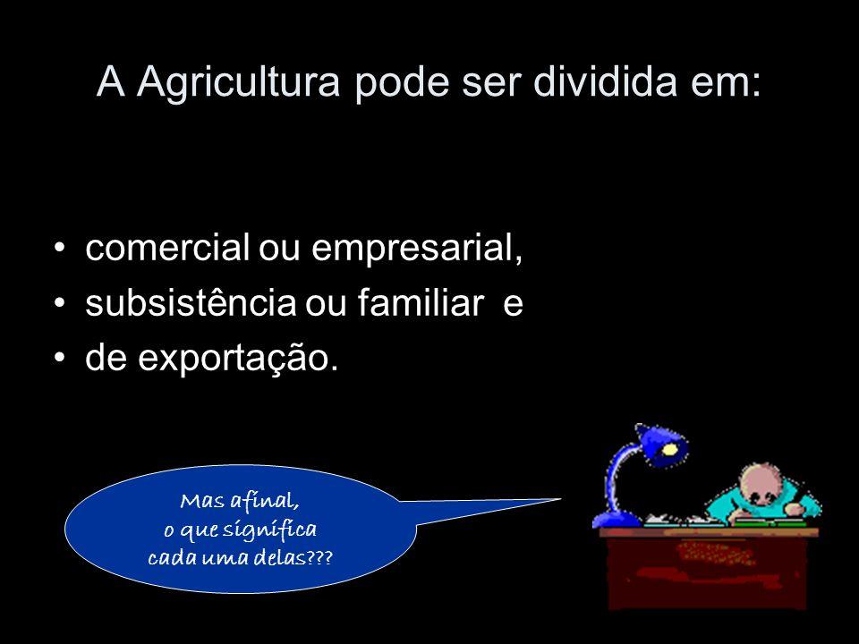 A Agricultura pode ser dividida em: comercial ou empresarial, subsistência ou familiar e de exportação. Mas afinal, o que significa cada uma delas???