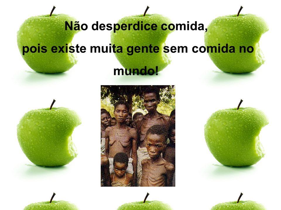 Não desperdice comida, pois existe muita gente sem comida no mundo!