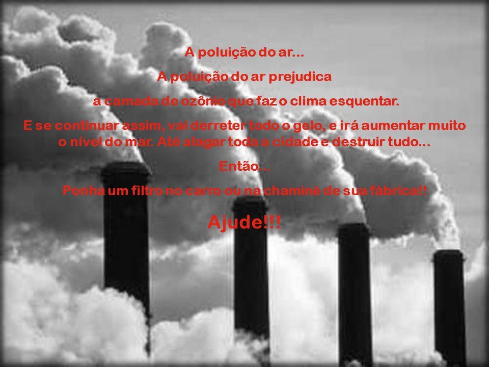 A poluição do ar... A poluição do ar prejudica a camada de ozônio que faz o clima esquentar. E se continuar assim, vai derreter todo o gelo, e irá aum
