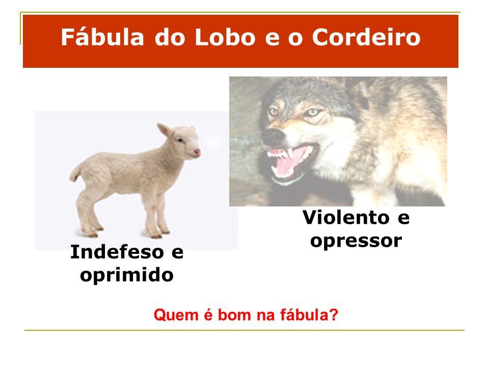 Fábula do Lobo e o Cordeiro Quem é bom na fábula? Indefeso e oprimido Violento e opressor