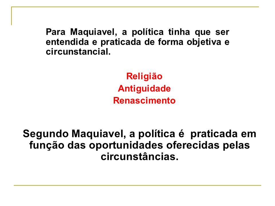 Para Maquiavel, a política tinha que ser entendida e praticada de forma objetiva e circunstancial. Religião Antiguidade Renascimento Segundo Maquiavel