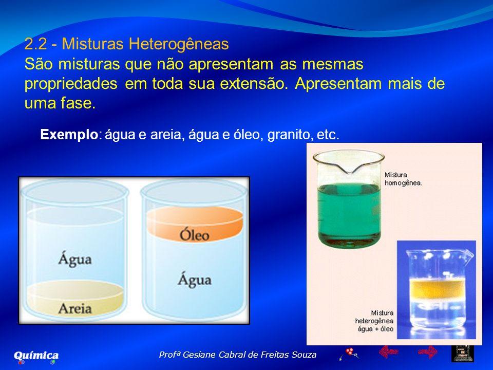2.2 - Misturas Heterogêneas São misturas que não apresentam as mesmas propriedades em toda sua extensão. Apresentam mais de uma fase. Exemplo: água e