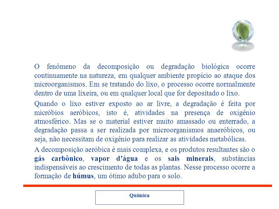 Química Biodegradável – degradação ou decomposição biológica. Os microorganismos não são capazes de decompor alguns materiais, tais como: plástico, is