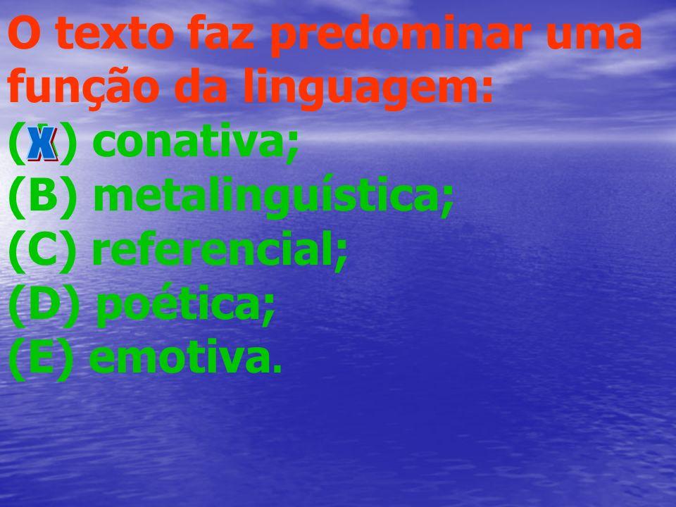 O texto faz predominar uma função da linguagem: (A) conativa; (B) metalinguística; (C) referencial; (D) poética; (E) emotiva.