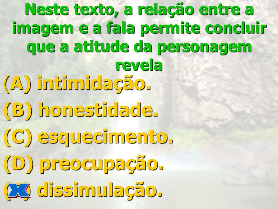 Neste texto, a relação entre a imagem e a fala permite concluir que a atitude da personagem revela (A) intimidação. (B) honestidade. (C) esquecimento.