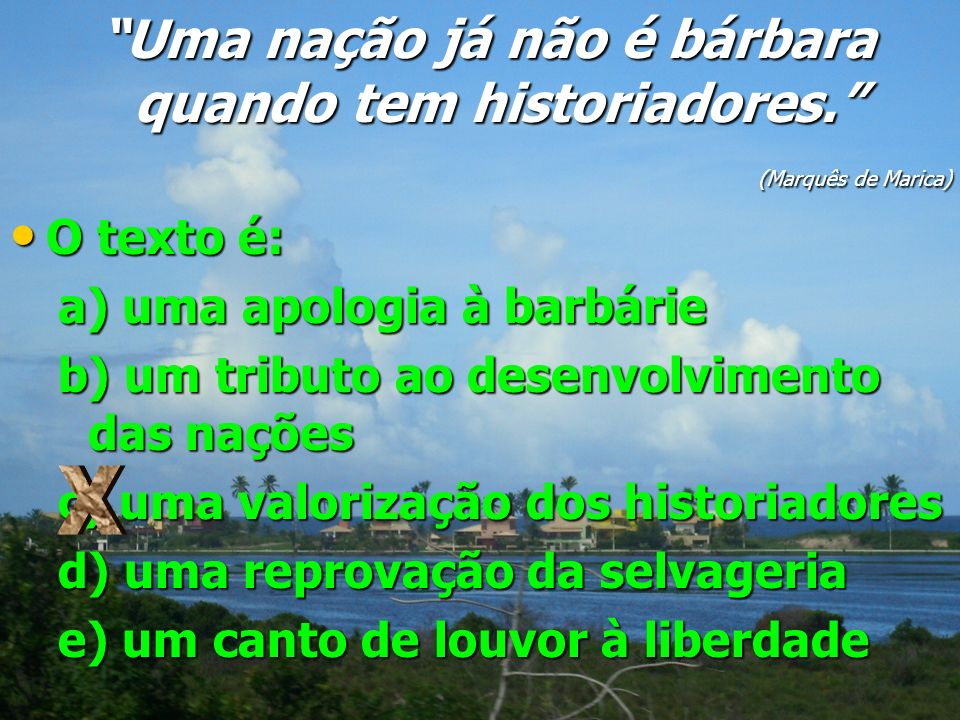 Uma nação já não é bárbara quando tem historiadores. Uma nação já não é bárbara quando tem historiadores. (Marquês de Marica) (Marquês de Marica) O te