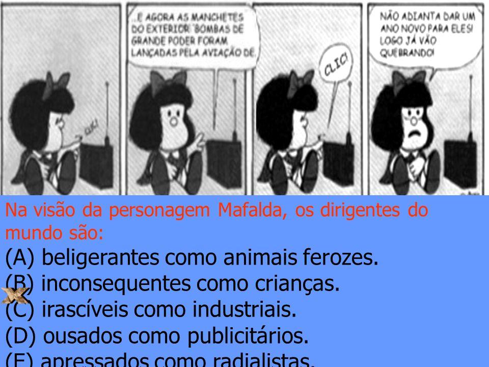 Na visão da personagem Mafalda, os dirigentes do mundo são: (A) beligerantes como animais ferozes. (B) inconsequentes como crianças. (C) irascíveis co