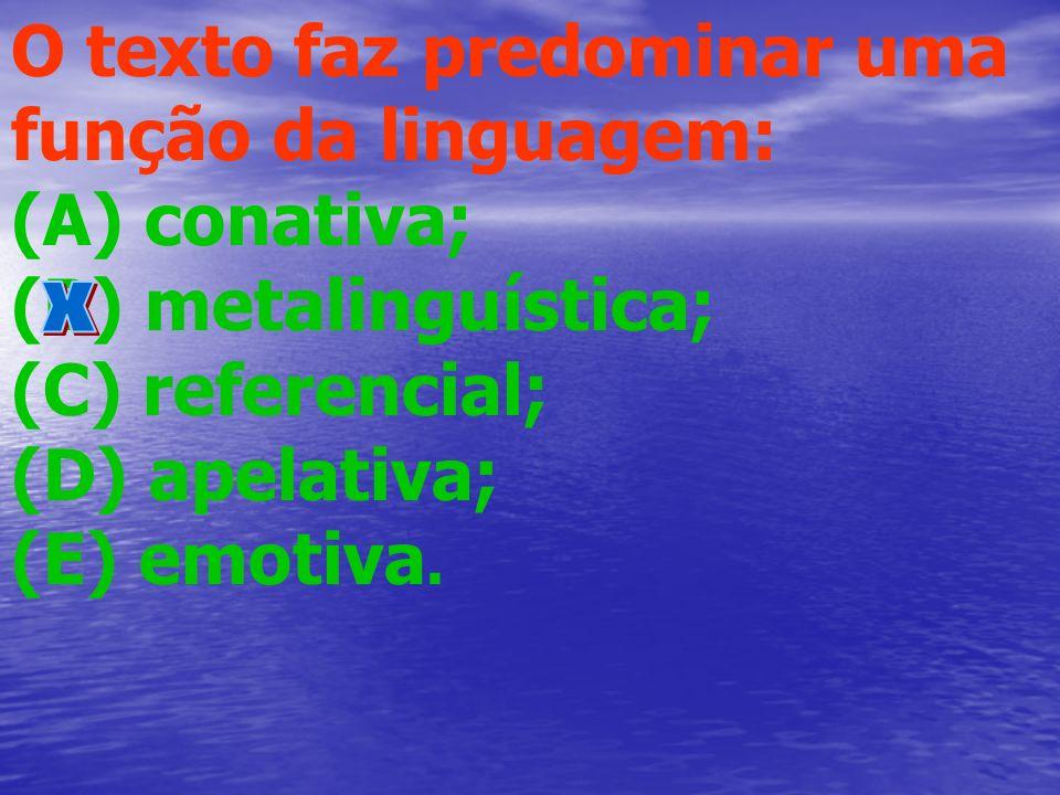 O texto faz predominar uma função da linguagem: (A) conativa; (B) metalinguística; (C) referencial; (D) apelativa; (E) emotiva.