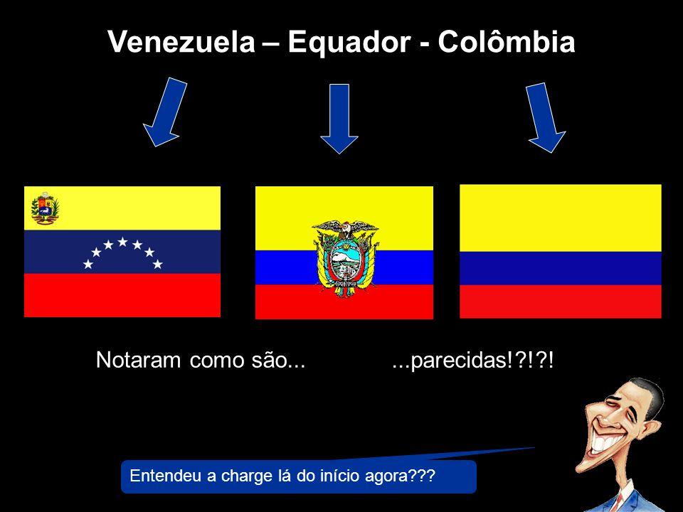 Venezuela – Equador - Colômbia Notaram como são......parecidas!?!?! Entendeu a charge lá do início agora???