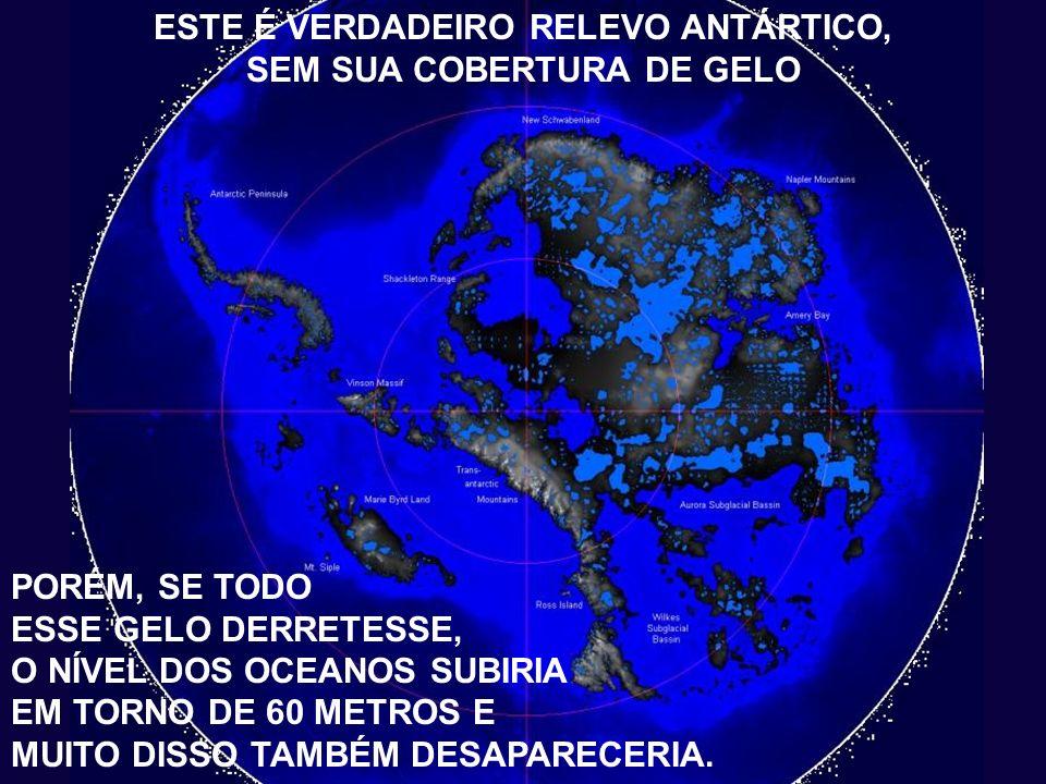 TITULO ESTE É VERDADEIRO RELEVO ANTÁRTICO, SEM SUA COBERTURA DE GELO PORÉM, SE TODO ESSE GELO DERRETESSE, O NÍVEL DOS OCEANOS SUBIRIA EM TORNO DE 60 METROS E MUITO DISSO TAMBÉM DESAPARECERIA.