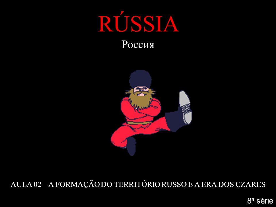 RÚSSIA Россия AULA 02 – A FORMAÇÃO DO TERRITÓRIO RUSSO E A ERA DOS CZARES 8 a série