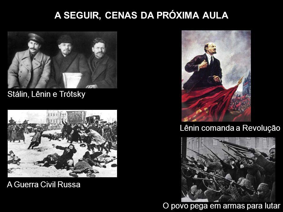 A SEGUIR, CENAS DA PRÓXIMA AULA Stálin, Lênin e Trótsky Lênin comanda a Revolução A Guerra Civil Russa O povo pega em armas para lutar