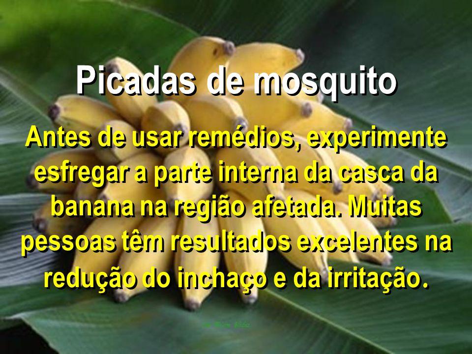 Picadas de mosquito Antes de usar remédios, experimente esfregar a parte interna da casca da banana na região afetada. Muitas pessoas têm resultados e