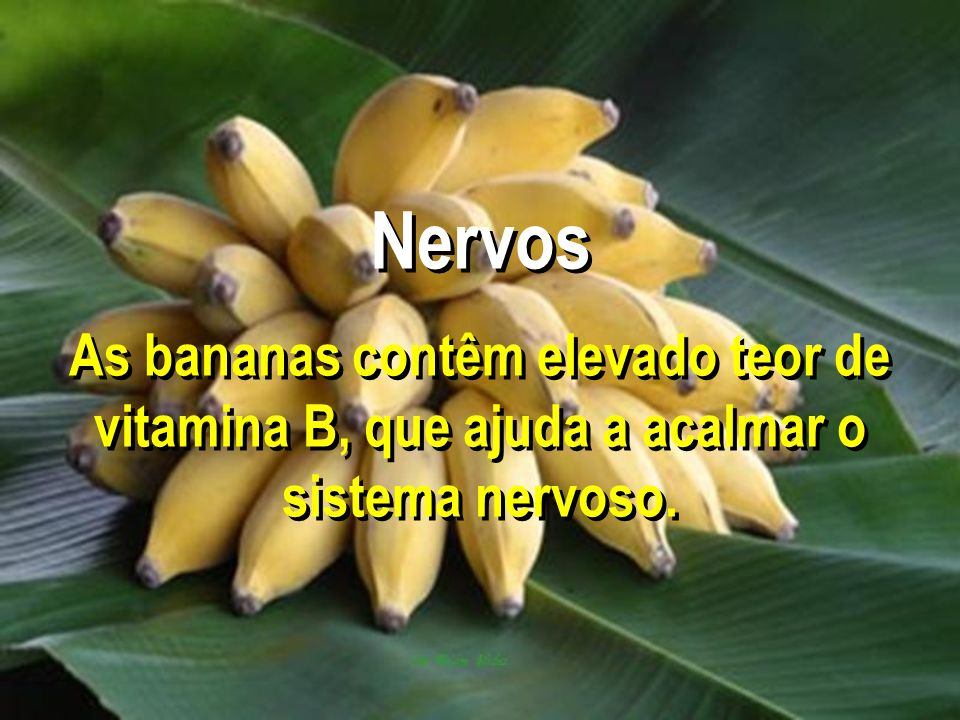 Nervos As bananas contêm elevado teor de vitamina B, que ajuda a acalmar o sistema nervoso.