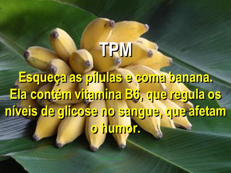 TPM Esqueça as pílulas e coma banana. Ela contém vitamina B6, que regula os níveis de glicose no sangue, que afetam o humor.