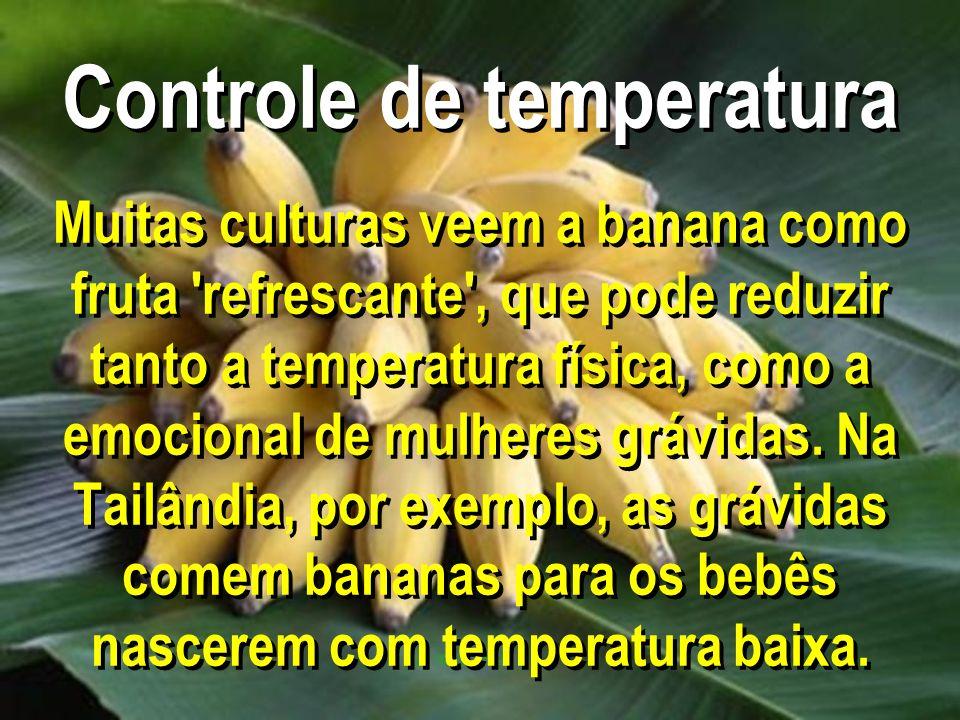 Controle de temperatura Muitas culturas veem a banana como fruta 'refrescante', que pode reduzir tanto a temperatura física, como a emocional de mulhe