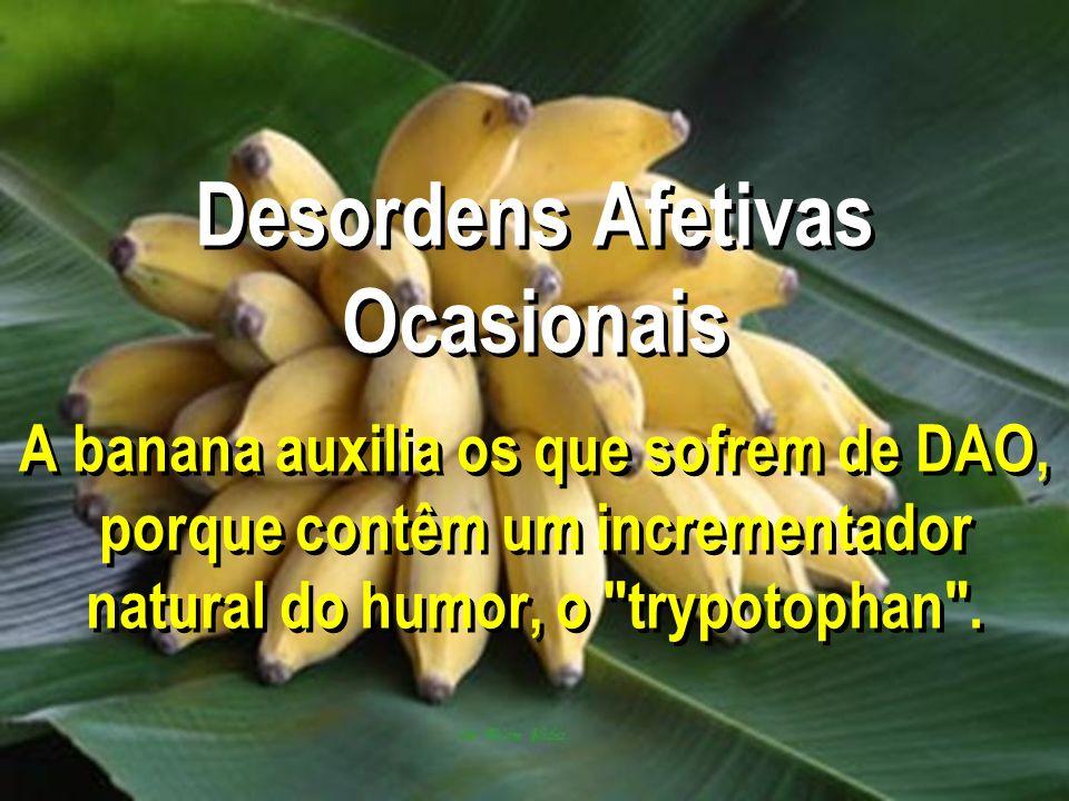 Desordens Afetivas Ocasionais A banana auxilia os que sofrem de DAO, porque contêm um incrementador natural do humor, o