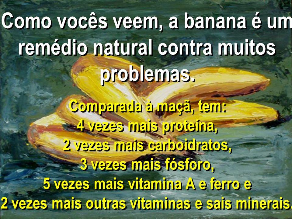 Como vocês veem, a banana é um remédio natural contra muitos problemas. Comparada à maçã, tem: 4 vezes mais proteína, 2 vezes mais carboidratos, 3 vez