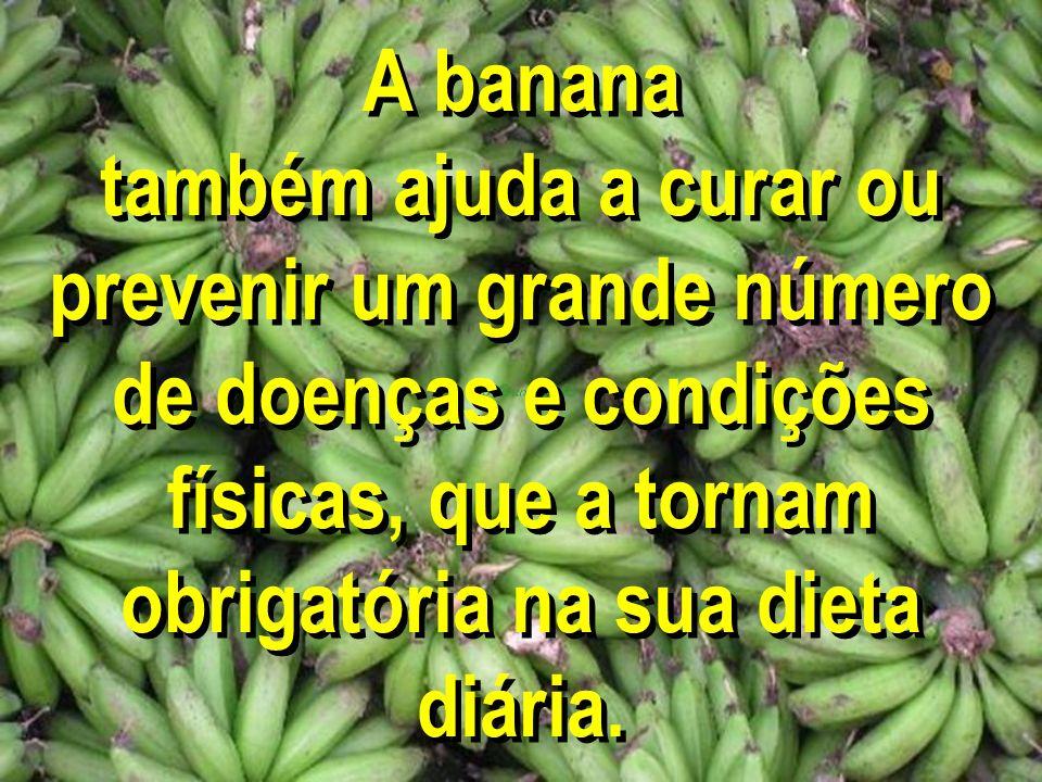 A banana também ajuda a curar ou prevenir um grande número de doenças e condições físicas, que a tornam obrigatória na sua dieta diária.