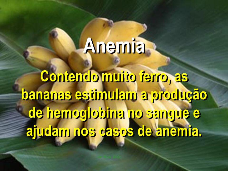 Anemia Contendo muito ferro, as bananas estimulam a produção de hemoglobina no sangue e ajudam nos casos de anemia.