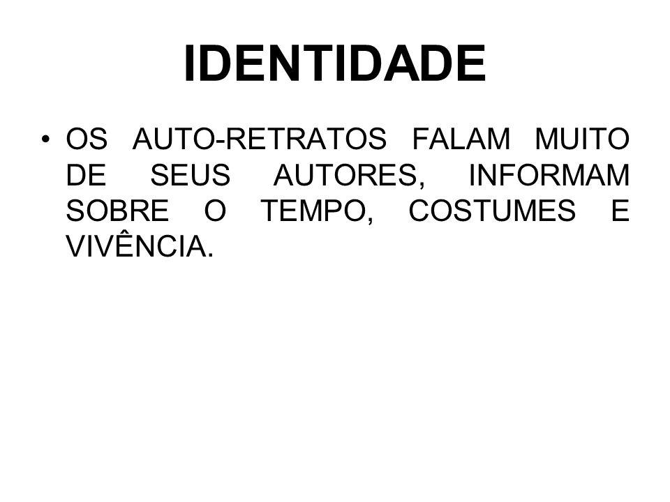 IDENTIDADE OS AUTO-RETRATOS FALAM MUITO DE SEUS AUTORES, INFORMAM SOBRE O TEMPO, COSTUMES E VIVÊNCIA.