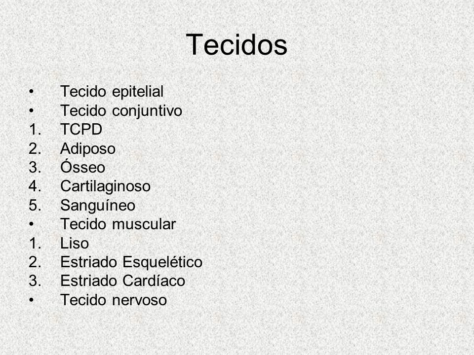 Tecidos Tecido epitelial Tecido conjuntivo 1.TCPD 2.Adiposo 3.Ósseo 4.Cartilaginoso 5.Sanguíneo Tecido muscular 1.Liso 2.Estriado Esquelético 3.Estria