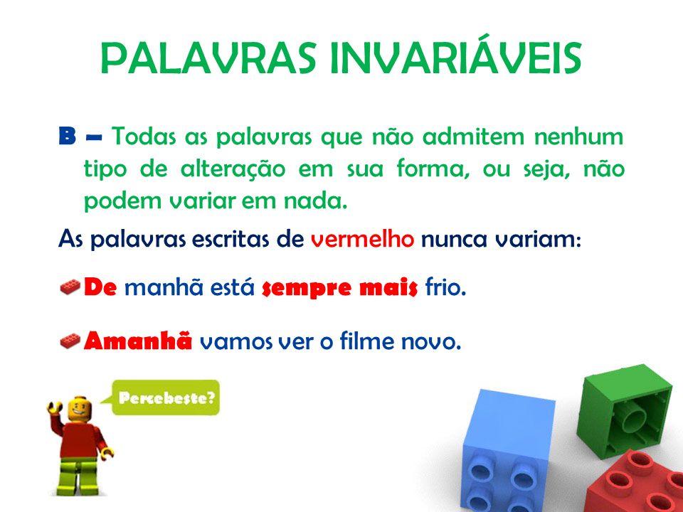 PALAVRAS INVARIÁVEIS B – Todas as palavras que não admitem nenhum tipo de alteração em sua forma, ou seja, não podem variar em nada.