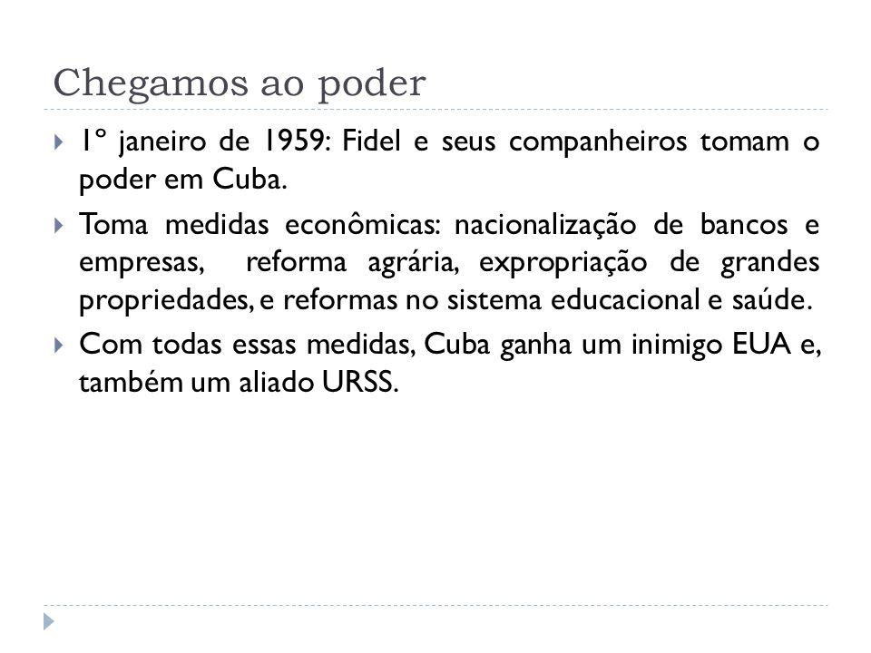 Chegamos ao poder 1º janeiro de 1959: Fidel e seus companheiros tomam o poder em Cuba. Toma medidas econômicas: nacionalização de bancos e empresas, r